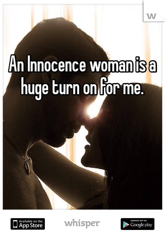 An Innocence woman is a huge turn on for me.