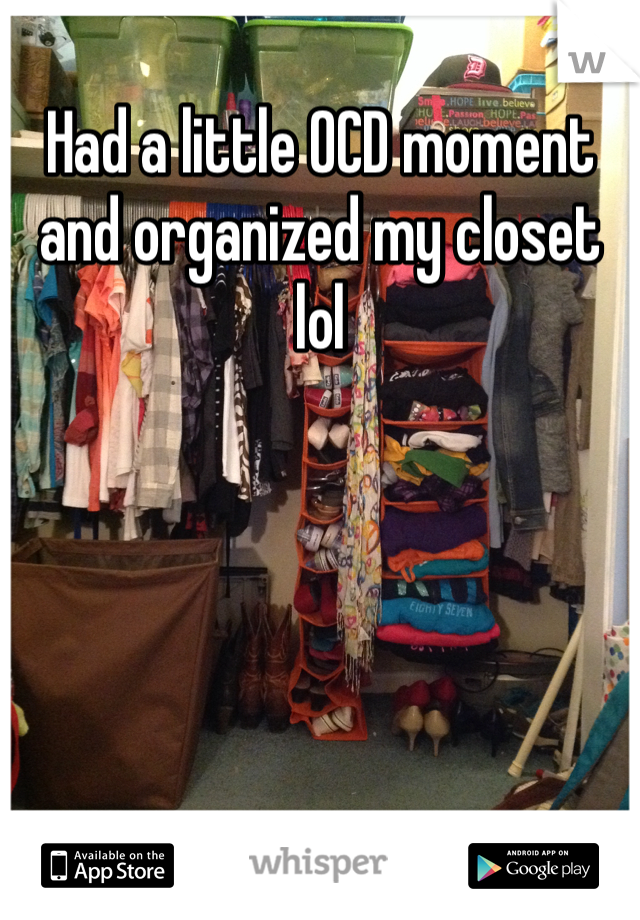 Had a little OCD moment and organized my closet lol