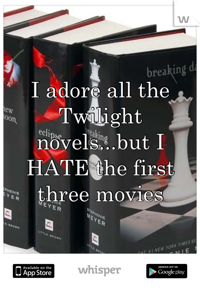 I adore all the Twilight novels...but I HATE the first three movies