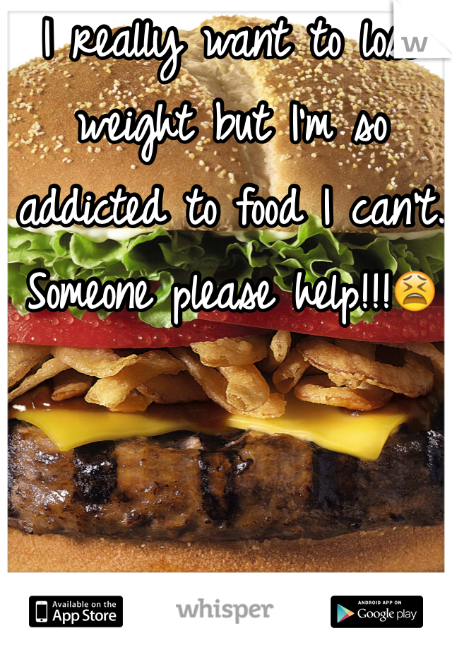 I really want to lose weight but I'm so addicted to food I can't. Someone please help!!!😫