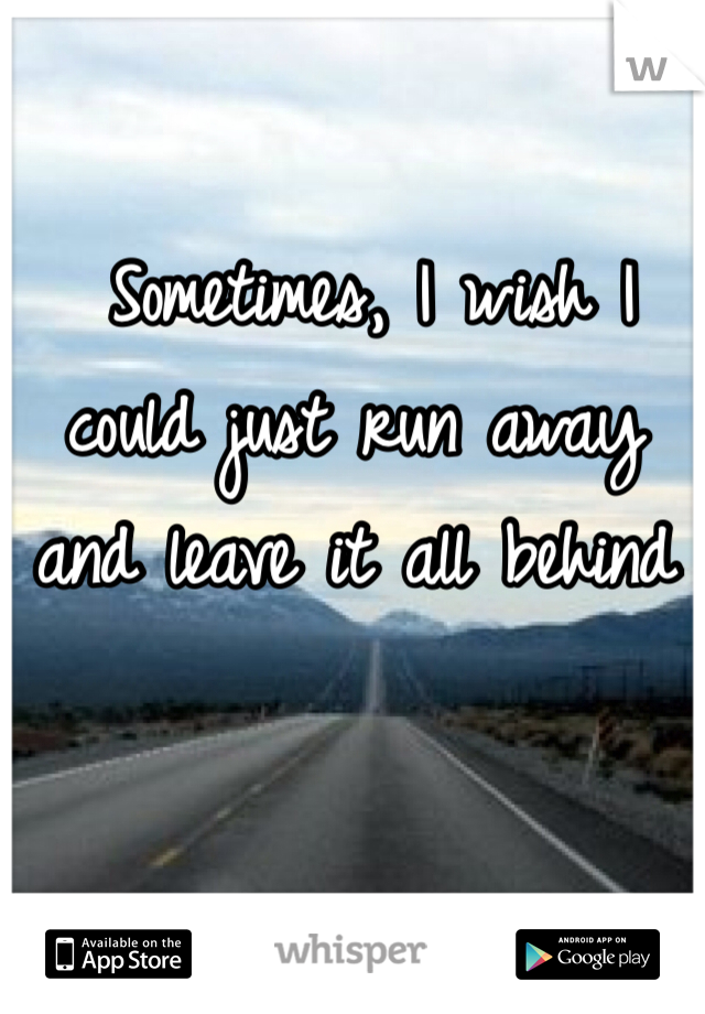 Sometimes, I wish I could just run away and leave it all behind