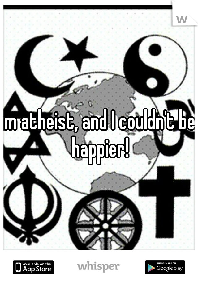 Im atheist, and I couldn't be happier!