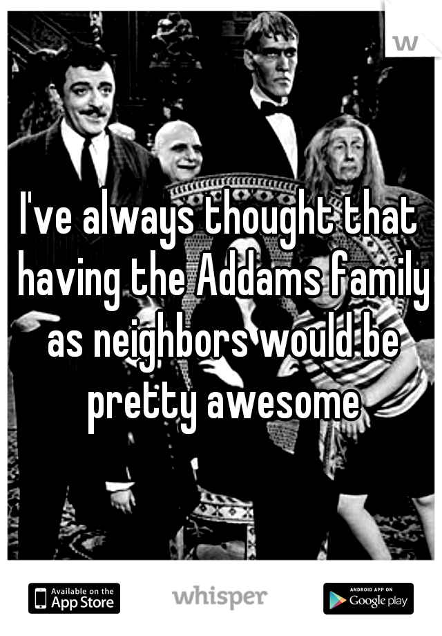 I've always thought that having the Addams family as neighbors would be pretty awesome