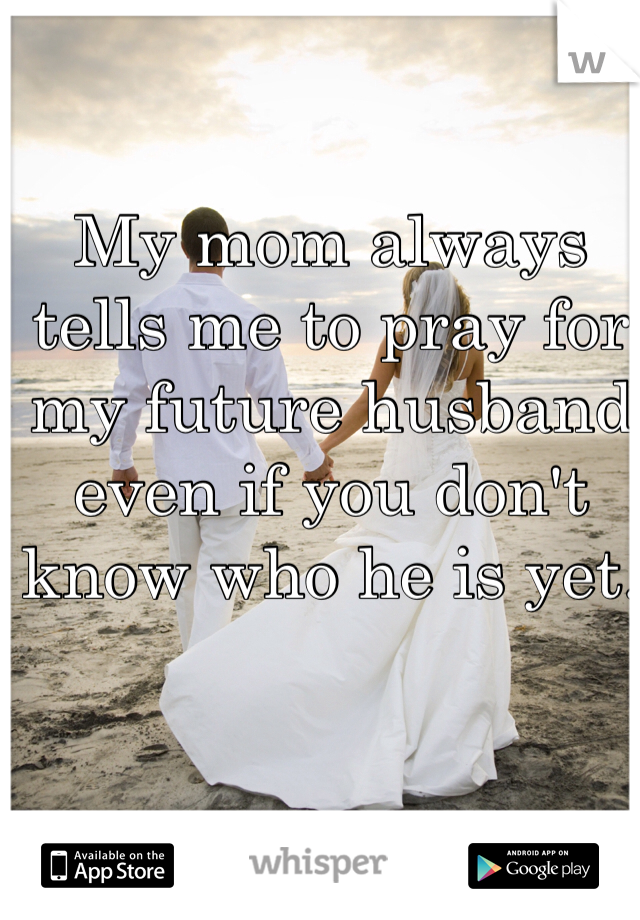 My mom always tells me to pray for my future husband even if you don't know who he is yet.