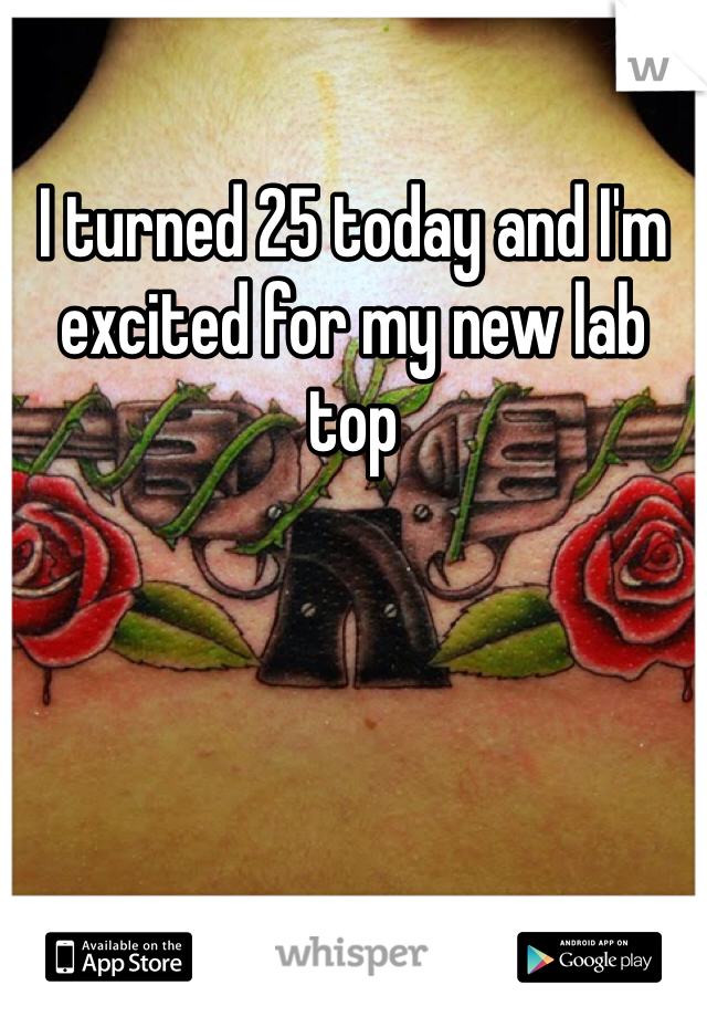 I turned 25 today and I'm excited for my new lab top