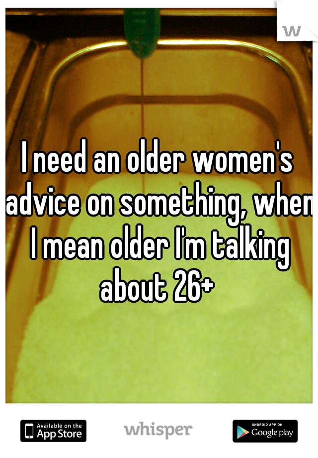 I need an older women's advice on something, when I mean older I'm talking about 26+