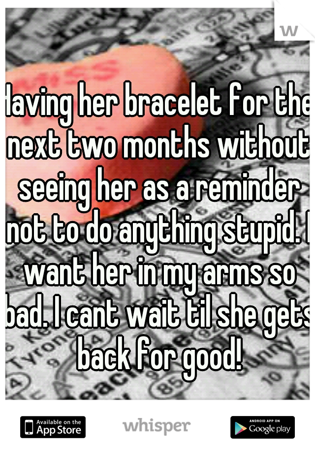 Having her bracelet for the next two months without seeing her as a reminder not to do anything stupid. I want her in my arms so bad. I cant wait til she gets back for good!