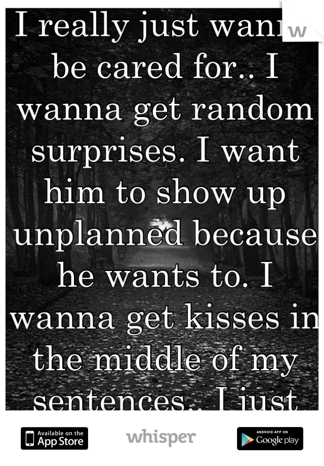 I really just wanna be cared for.. I wanna get random surprises. I want him to show up unplanned because he wants to. I wanna get kisses in the middle of my sentences.. I just wanna felt wanted.