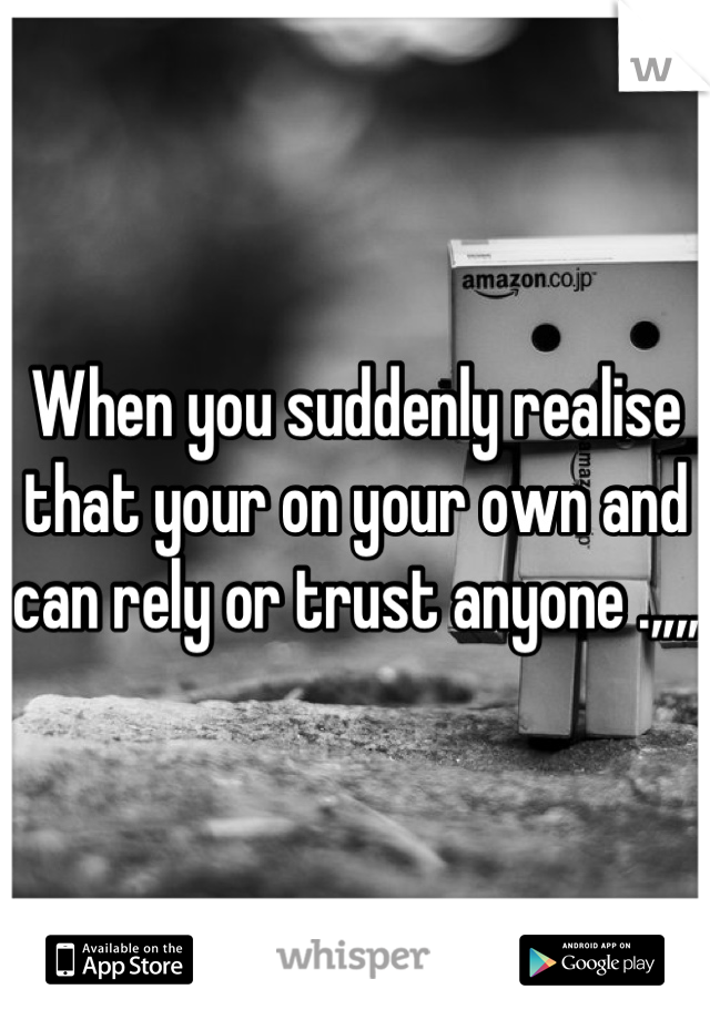 When you suddenly realise that your on your own and can rely or trust anyone .,,,,