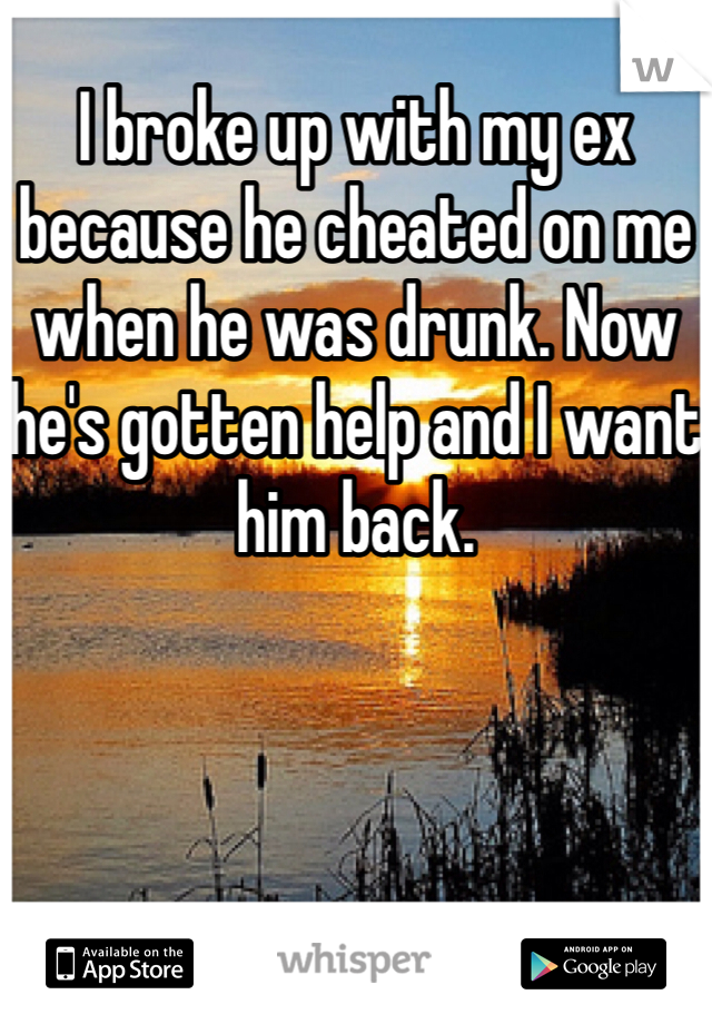 I broke up with my ex because he cheated on me when he was drunk. Now he's gotten help and I want him back.