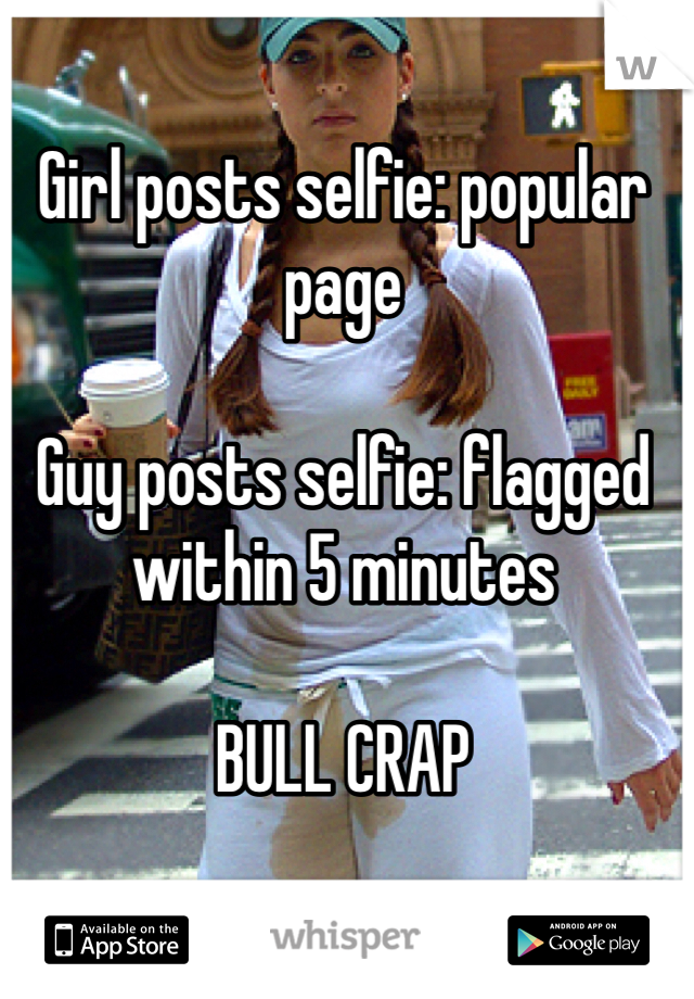 Girl posts selfie: popular page  Guy posts selfie: flagged within 5 minutes  BULL CRAP