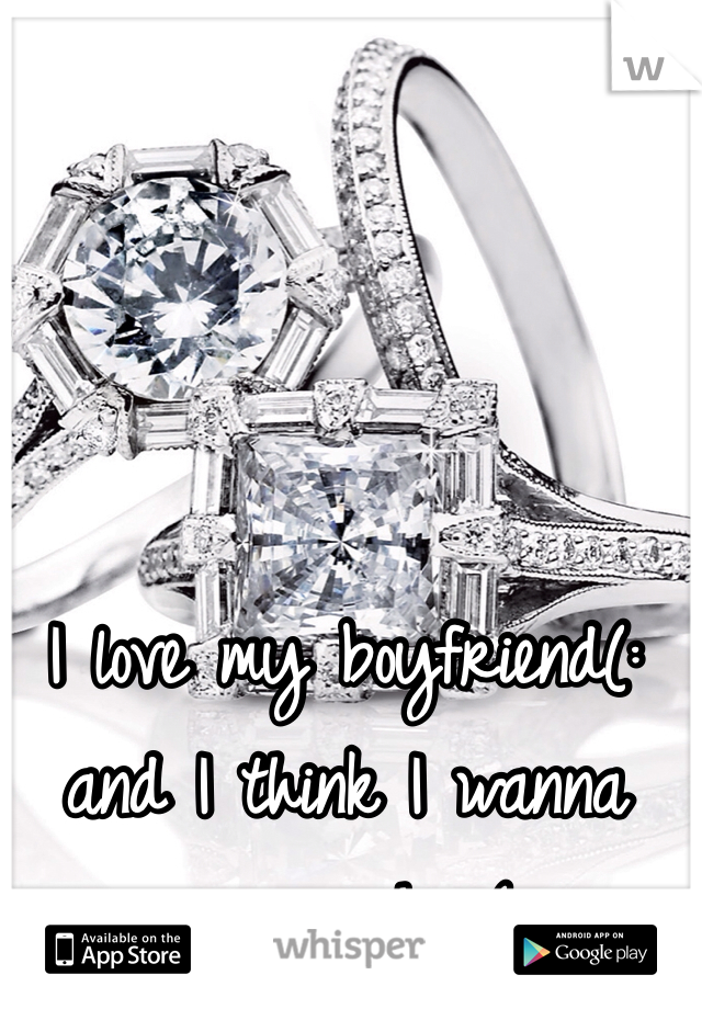 I love my boyfriend(: and I think I wanna marry him(: