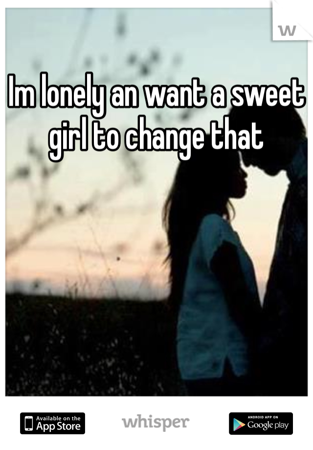 Im lonely an want a sweet girl to change that