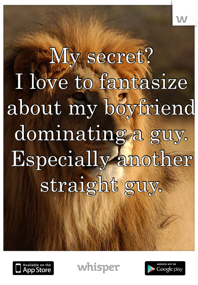 My secret? I love to fantasize about my boyfriend dominating a guy. Especially another straight guy.