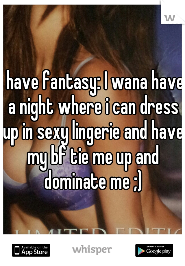 i have fantasy: I wana have a night where i can dress up in sexy lingerie and have my bf tie me up and dominate me ;)