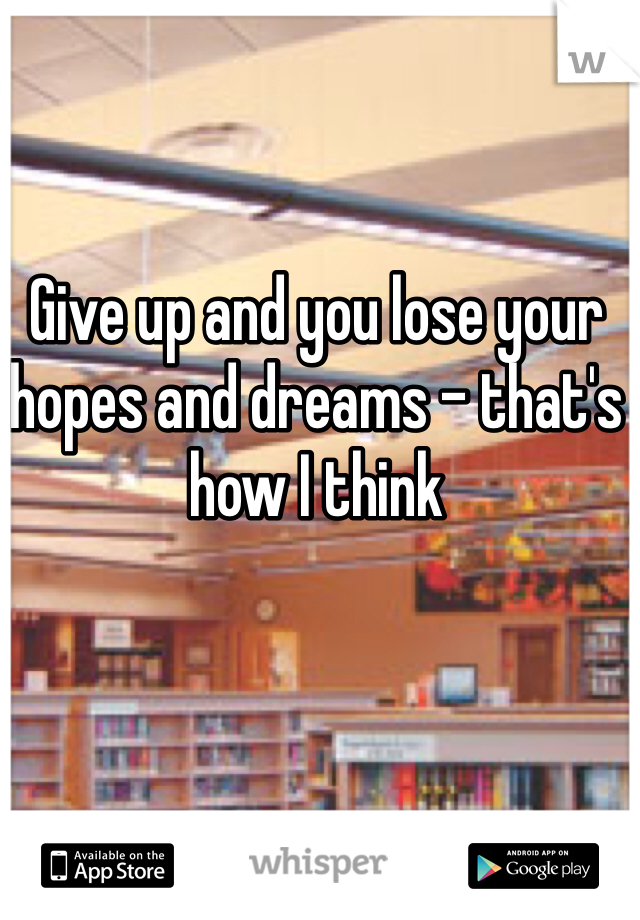 Give up and you lose your hopes and dreams - that's how I think