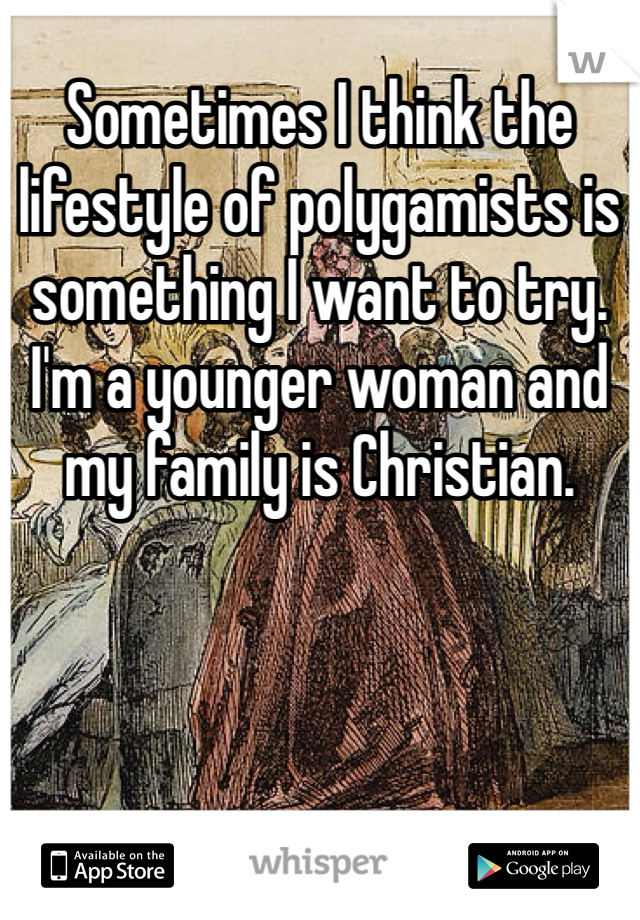 Sometimes I think the lifestyle of polygamists is something I want to try. I'm a younger woman and my family is Christian.