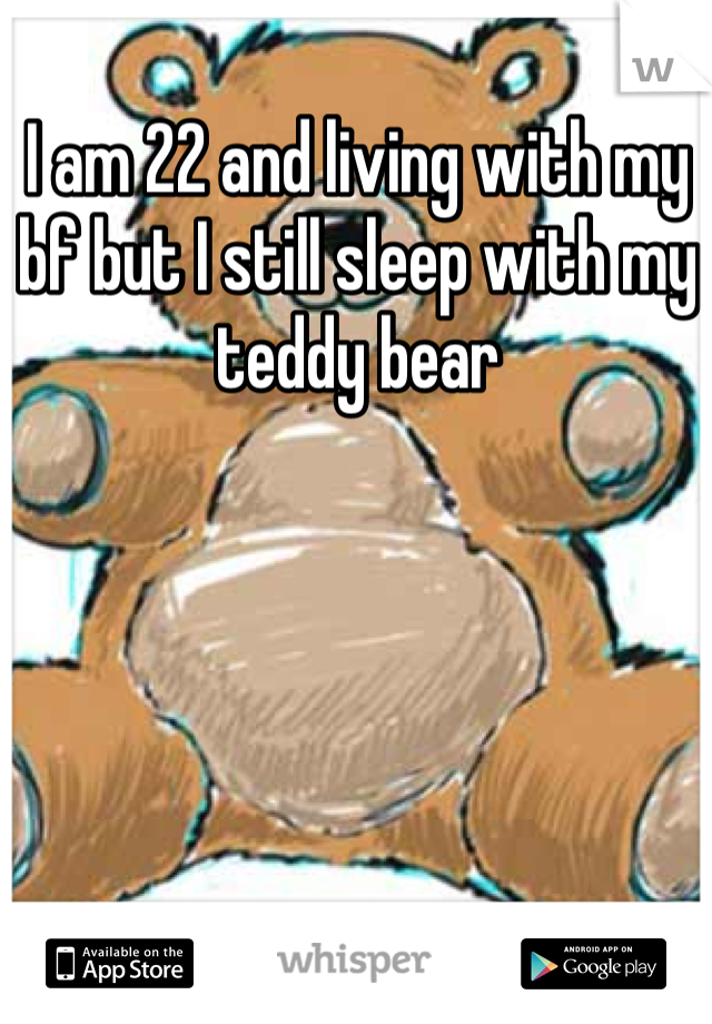 I am 22 and living with my bf but I still sleep with my teddy bear