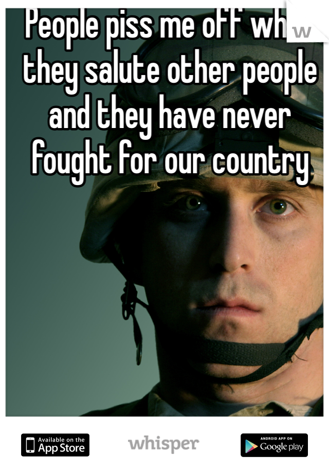 People piss me off when they salute other people and they have never fought for our country
