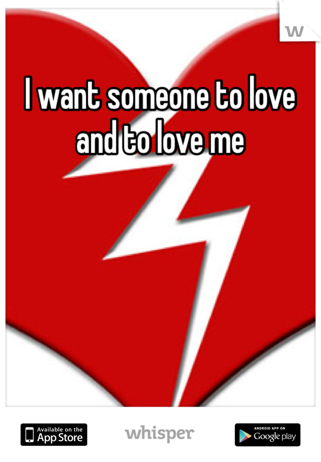 I want someone to love and to love me
