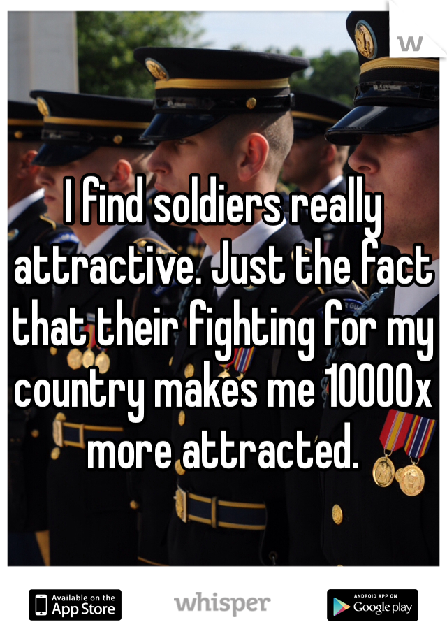 I find soldiers really attractive. Just the fact that their fighting for my country makes me 10000x more attracted.