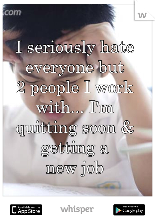 I seriously hate everyone but  2 people I work with... I'm  quitting soon & getting a  new job