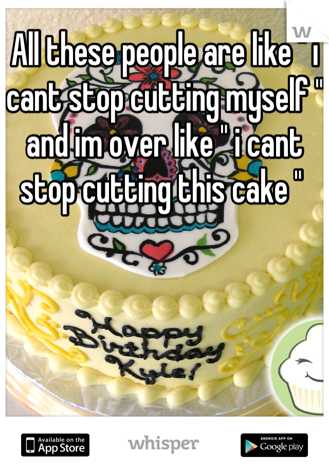 "All these people are like "" i cant stop cutting myself "" and im over like "" i cant stop cutting this cake """