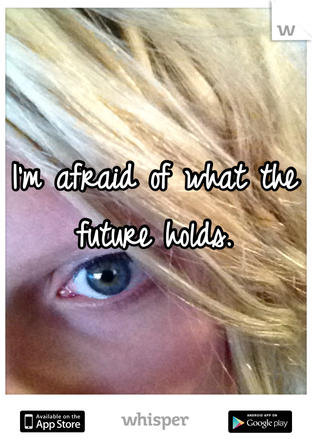 I'm afraid of what the future holds.