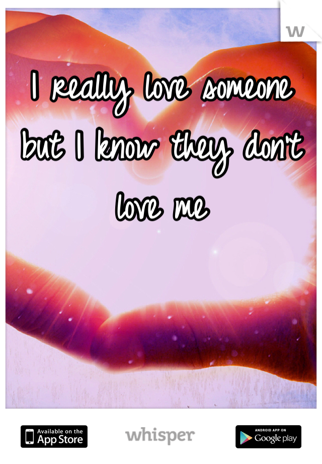 I really love someone but I know they don't love me