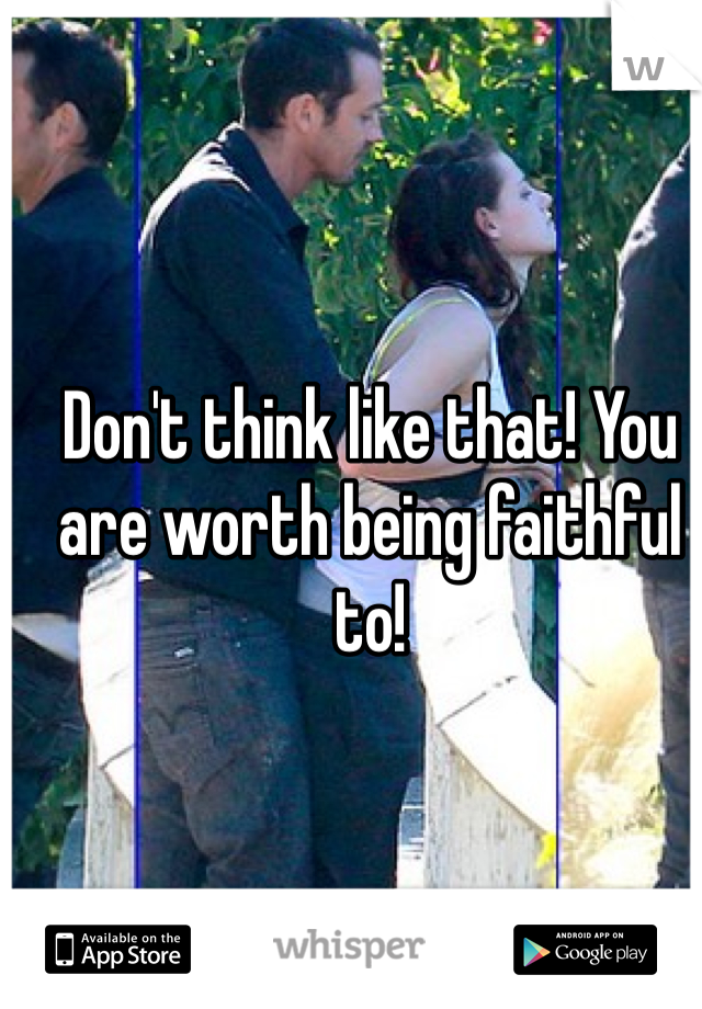 Don't think like that! You are worth being faithful to!