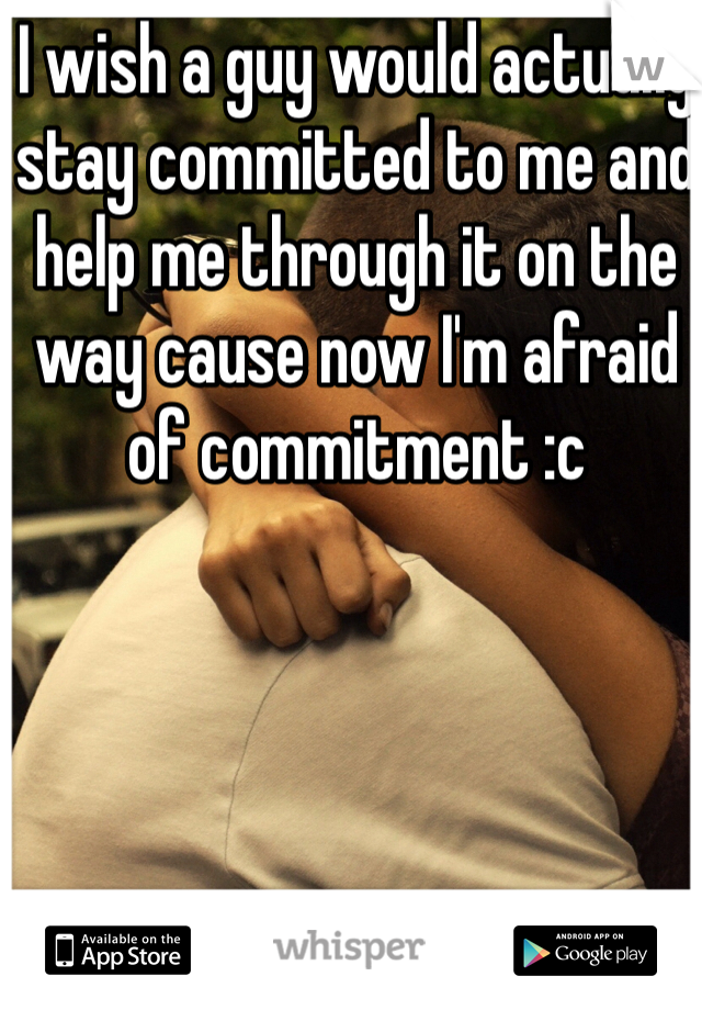 I wish a guy would actually stay committed to me and help me through it on the way cause now I'm afraid of commitment :c