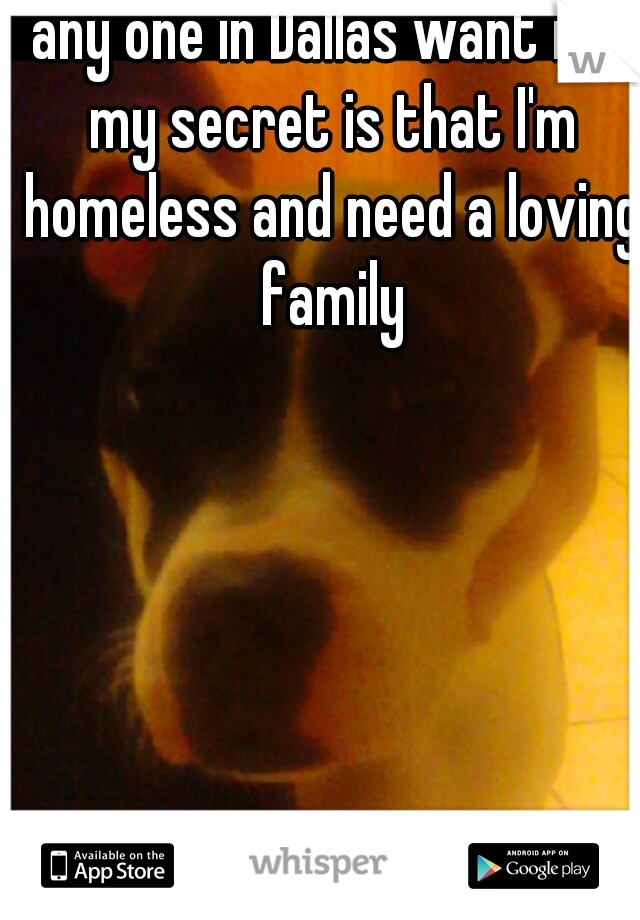 any one in Dallas want me my secret is that I'm homeless and need a loving family