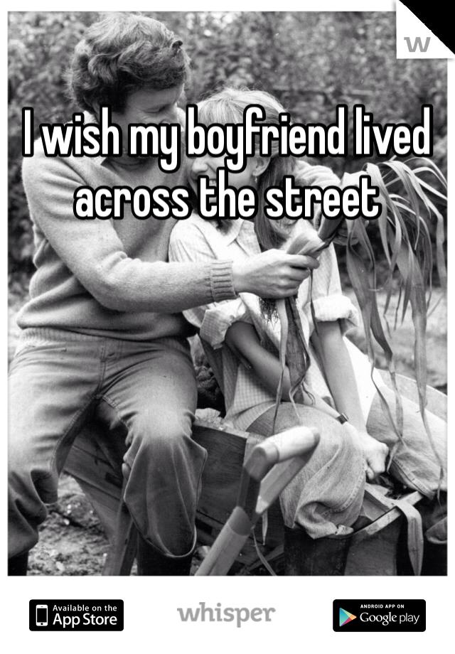 I wish my boyfriend lived across the street