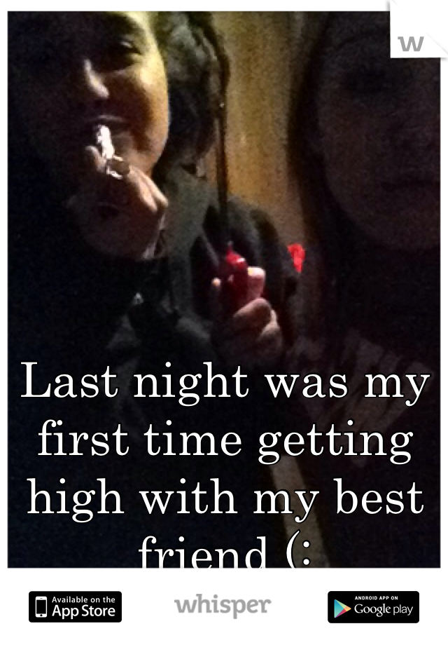 Last night was my first time getting high with my best friend (: