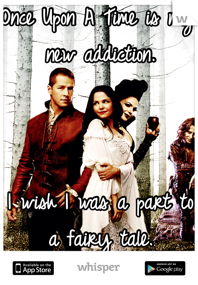 Once Upon A Time is my new addiction.     I wish I was a part to a fairy tale.