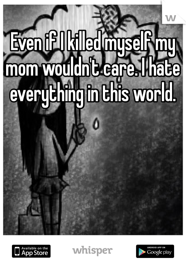 Even if I killed myself my mom wouldn't care. I hate everything in this world.