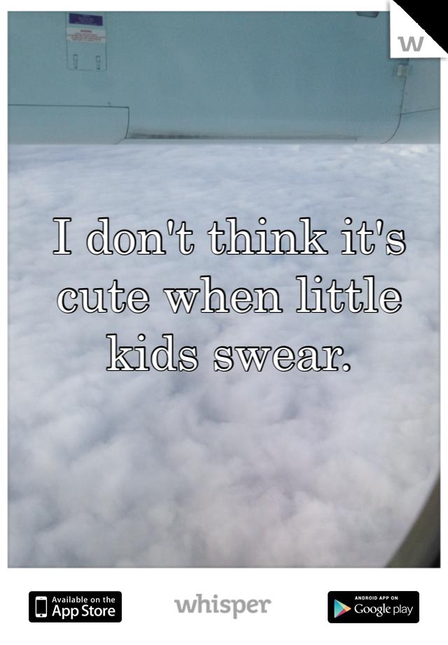 I don't think it's cute when little kids swear.