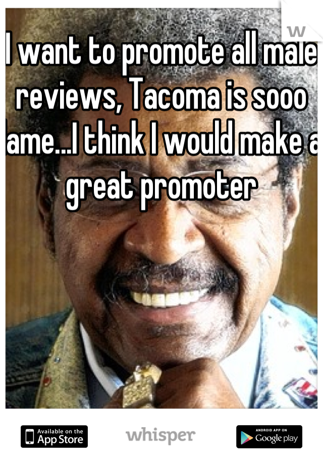 I want to promote all male reviews, Tacoma is sooo lame...I think I would make a great promoter