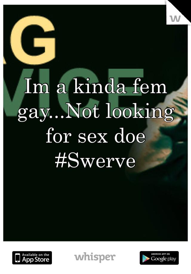 Im a kinda fem gay...Not looking for sex doe #Swerve
