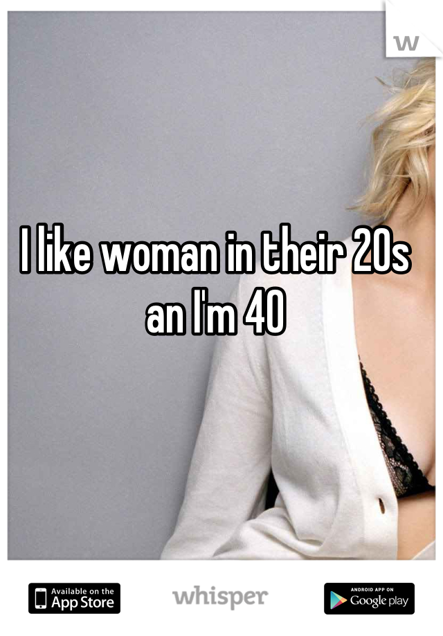 I like woman in their 20s an I'm 40