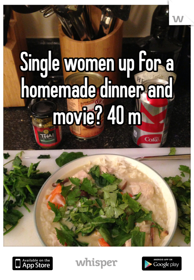 Single women up for a homemade dinner and movie? 40 m