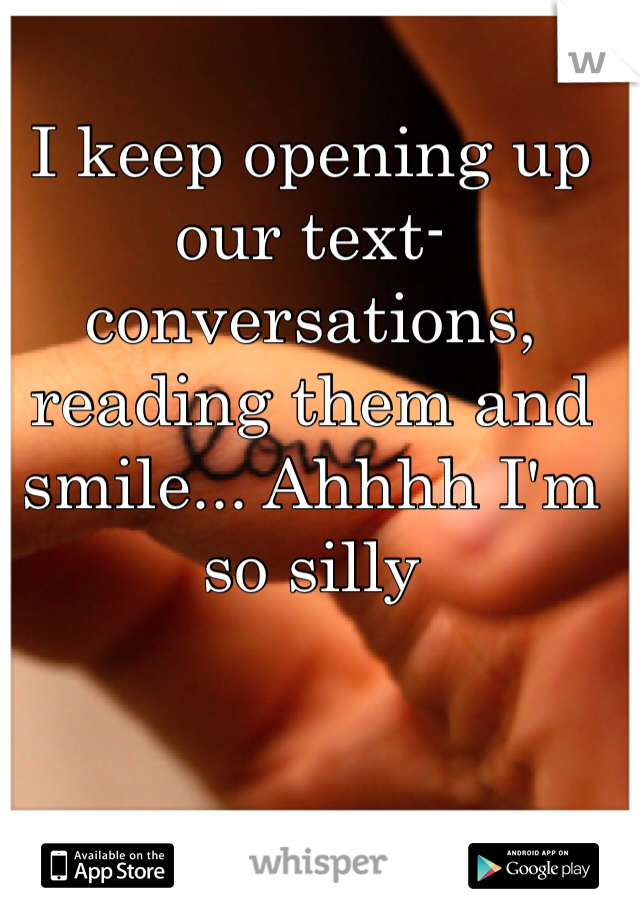 I keep opening up our text-conversations, reading them and smile... Ahhhh I'm so silly