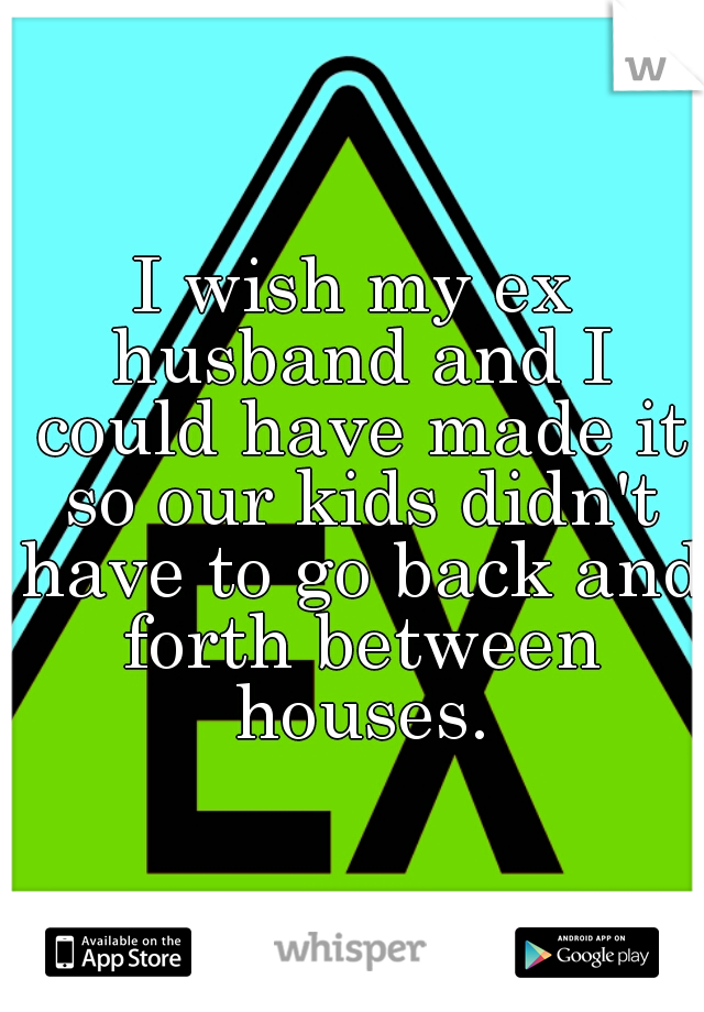 I wish my ex husband and I could have made it so our kids didn't have to go back and forth between houses.