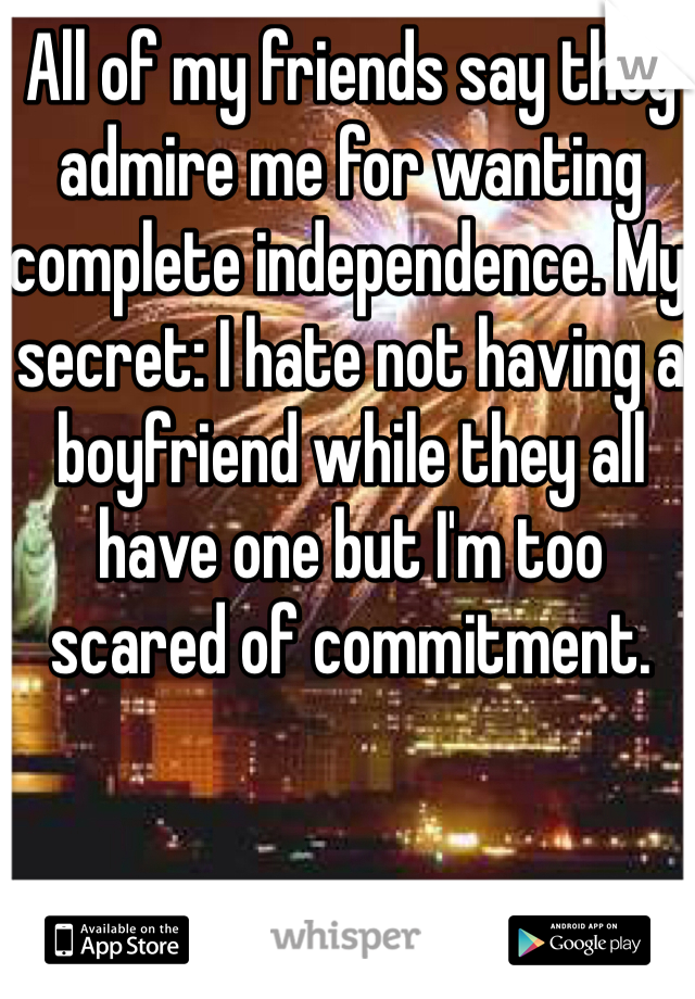 All of my friends say they admire me for wanting complete independence. My secret: I hate not having a boyfriend while they all have one but I'm too scared of commitment.