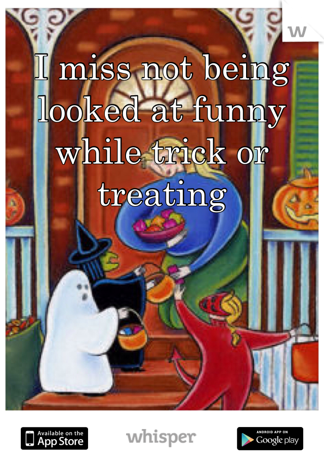 I miss not being looked at funny while trick or treating