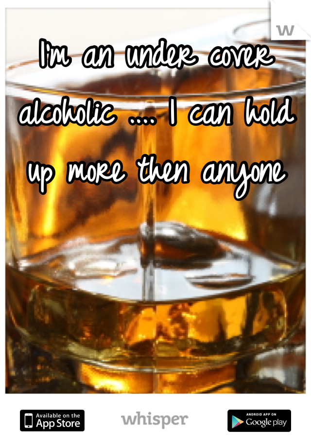 I'm an under cover alcoholic .... I can hold up more then anyone