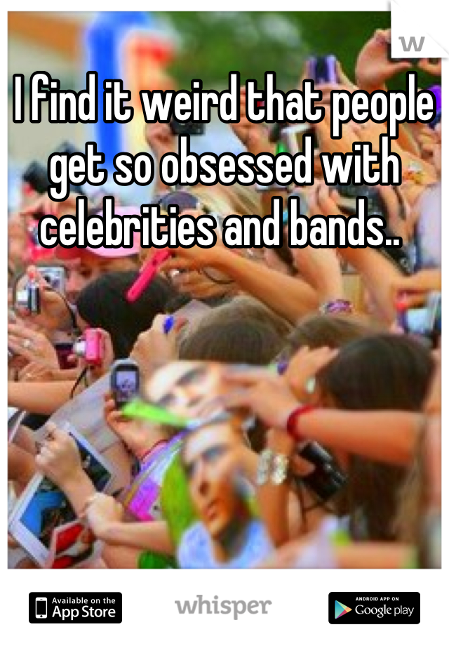 I find it weird that people get so obsessed with celebrities and bands..