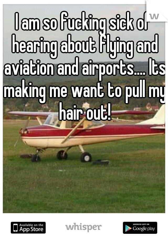 I am so fucking sick of hearing about flying and aviation and airports.... Its making me want to pull my hair out!