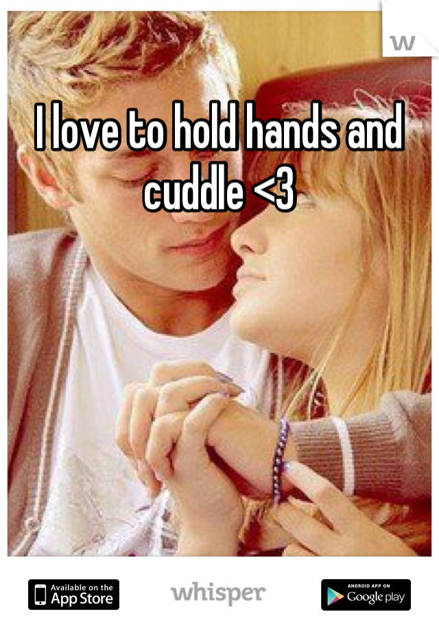 I love to hold hands and cuddle <3