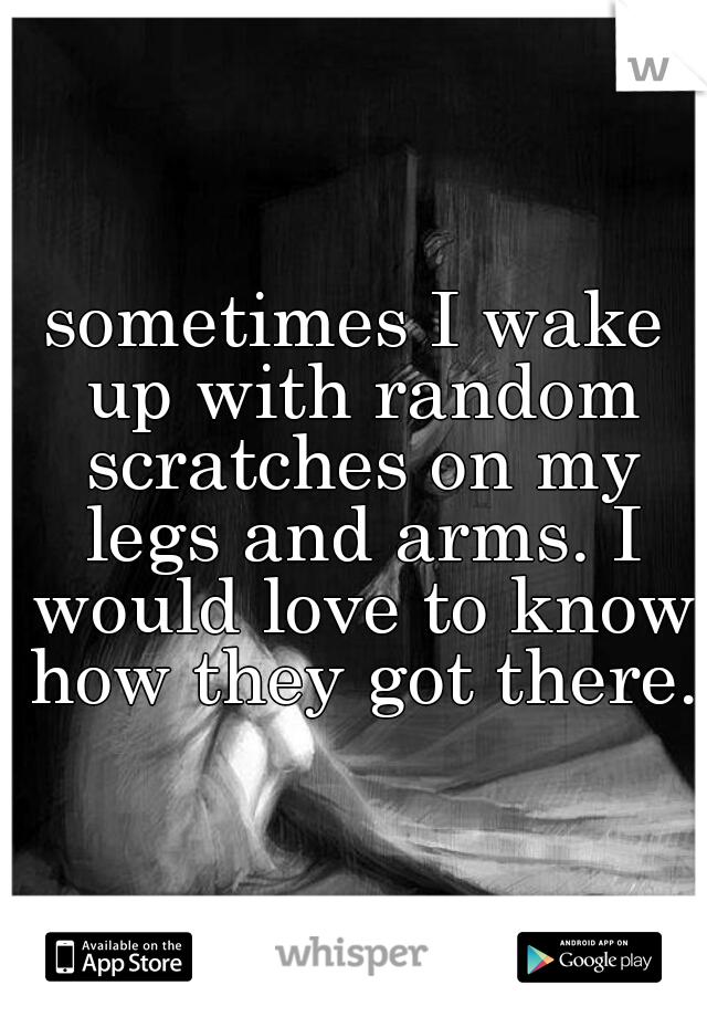 sometimes I wake up with random scratches on my legs and arms. I would love to know how they got there.